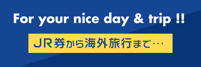 For your nice day & trip!! JR券から海外旅行まで・・・